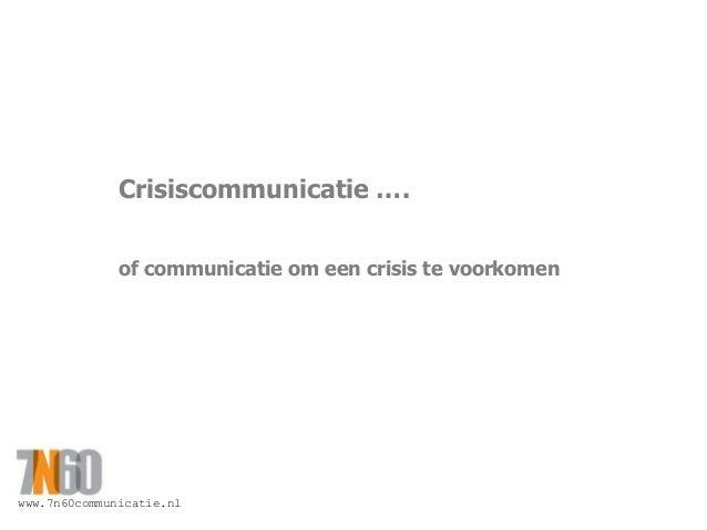 www.7n60communicatie.nl Crisiscommunicatie …. of communicatie om een crisis te voorkomen