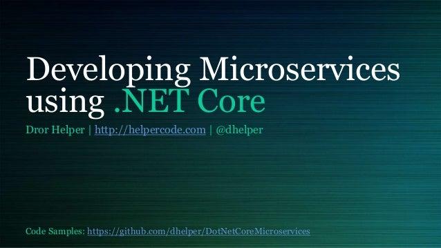 Developing Microservices using .NET Core Dror Helper | http://helpercode.com | @dhelper Code Samples: https://github.com/d...