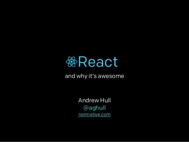 React  and why it's awesome  Andrew Hull  @aghull  normative.com