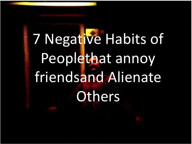 7 Negative Habits of Peoplethat annoy friendsand Alienate Others