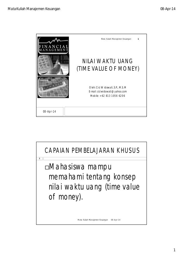 Mata Kuliah Manajemen Keuangan 08-Apr-14 1 NILAI WAKTU UANG (TIME VALUE OF MONEY) Oleh: Cici Widowati, S.P., M.S.M E-mail:...