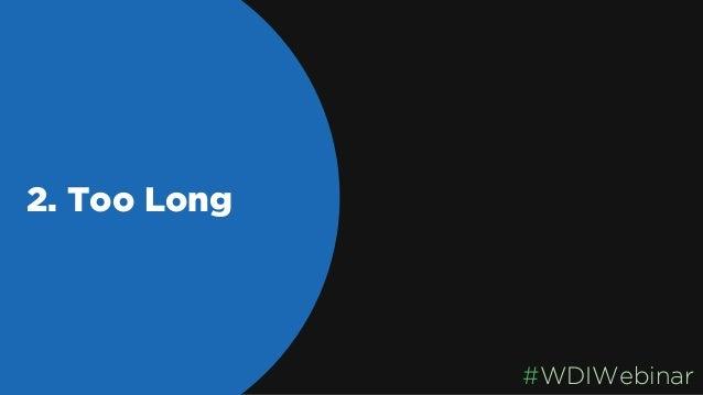 2. Too Long Say it quick! #WDIWebinar