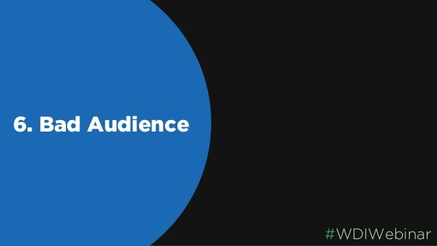 6. Bad Audience Not Segmenting Your Audience #WDIWebinar