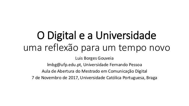 O Digital e a Universidade uma reflexão para um tempo novo Luis Borges Gouveia lmbg@ufp.edu.pt, Universidade Fernando Pess...