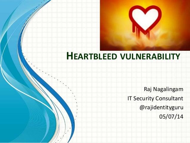 HEARTBLEED VULNERABILITY Raj Nagalingam IT Security Consultant @rajidentityguru 05/07/14