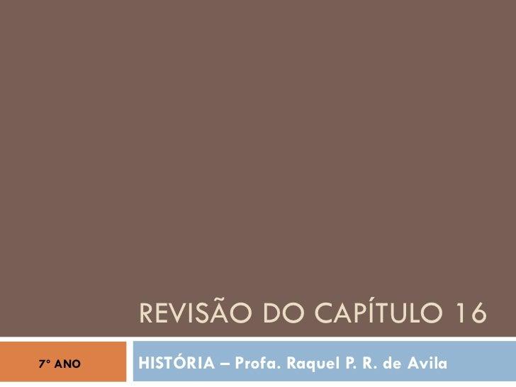REVISÃO DO CAPÍTULO 16 HISTÓRIA – Profa. Raquel P. R. de Avila 7º ANO