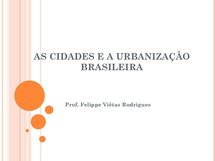 AS CIDADES E A URBANIZAÇÃO BRASILEIRA Prof. Felippe Viêtas Rodrigues