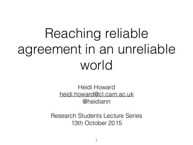 Reaching reliable agreement in an unreliable world Heidi Howard heidi.howard@cl.cam.ac.uk @heidiann Research Students Lect...