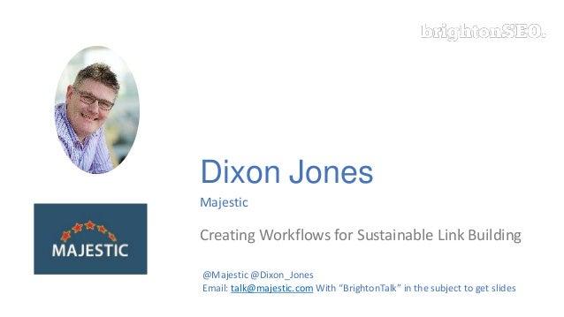 Dixon Jones Majestic Creating Workflows for Sustainable Link Building @Majestic @Dixon_Jones Email: talk@majestic.com With...