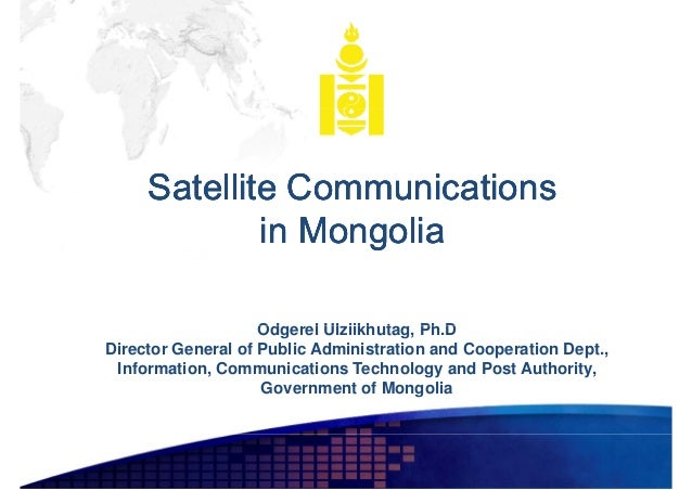 Satellite Communications in Mongolia Odgerel Ulziikhutag, Ph.D Od l Ul iikh t Ph D Director General of Public Administrati...