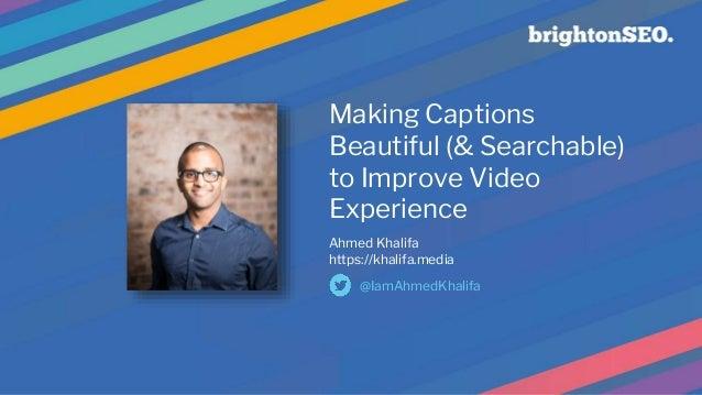 Making Captions Beautiful (& Searchable) to Improve Video Experience Ahmed Khalifa https://khalifa.media @IamAhmedKhalifa