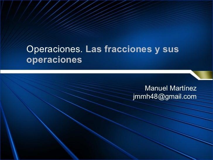 Operaciones.  Las fracciones y sus operaciones Manuel Martínez [email_address]