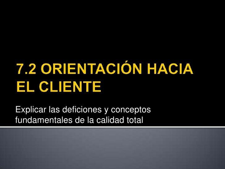7.2 ORIENTACIÓN HACIA EL CLIENTE <br />Explicar las deficiones y conceptos fundamentales de la calidad total<br />