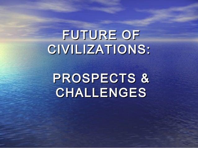 FUTURE OFFUTURE OF CIVILIZATIONS:CIVILIZATIONS: PROSPECTS &PROSPECTS & CHALLENGESCHALLENGES