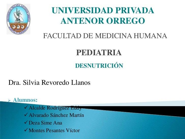 UNIVERSIDAD PRIVADA ANTENOR ORREGO<br />FACULTAD DE MEDICINA HUMANA<br />PEDIATRIA<br />DESNUTRICIÓN<br />Dra. Silvia Revo...