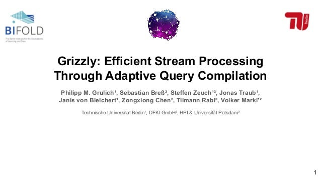 Grizzly: Efficient Stream Processing Through Adaptive Query Compilation Philipp M. Grulich¹, Sebastian Breß², Steffen Zeuc...