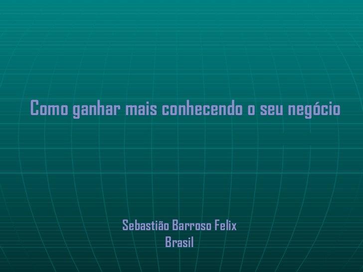 Como ganhar mais conhecendo o seu negócio            Sebastião Barroso Felix                    Brasil