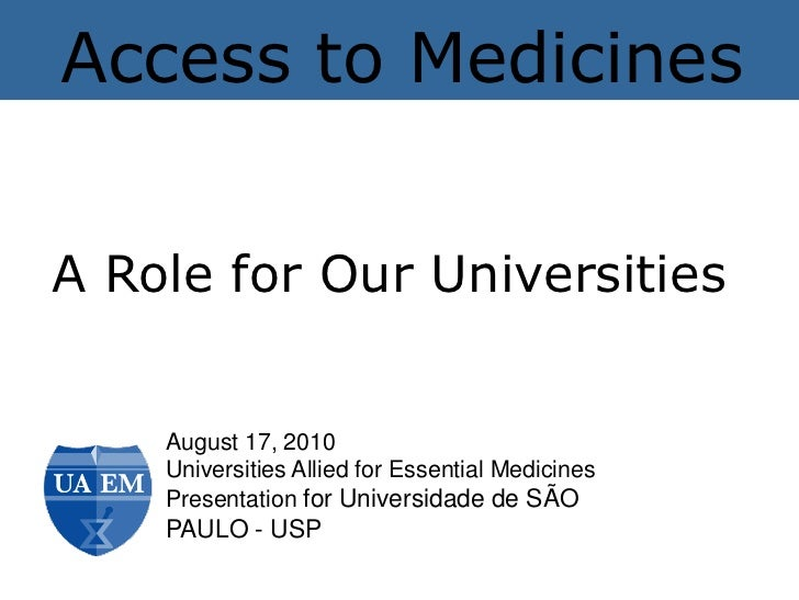 Access to MedicinesA Role for Our Universities    August 17, 2010    Universities Allied for Essential Medicines    Presen...