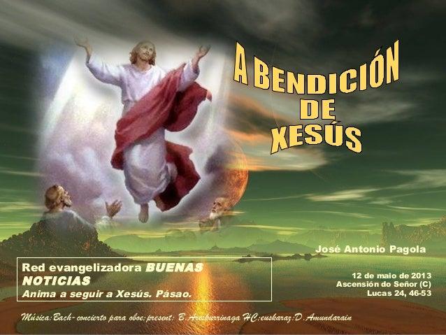 12 de maio de 2013Ascensión do Señor (C)Lucas 24, 46-53Red evangelizadora BUENASNOTICIASAnima a seguir a Xesús. Pásao.José...