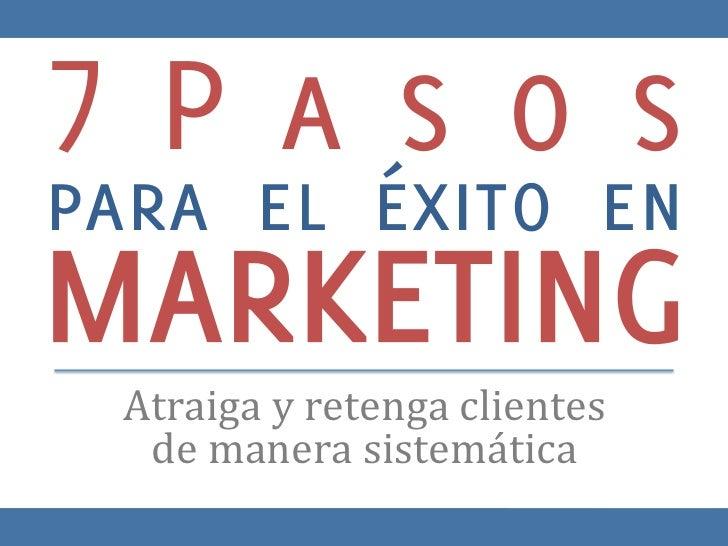 7Pasospara el éxito enMARKETING Atraiga y retenga clientes    de manera sistemática