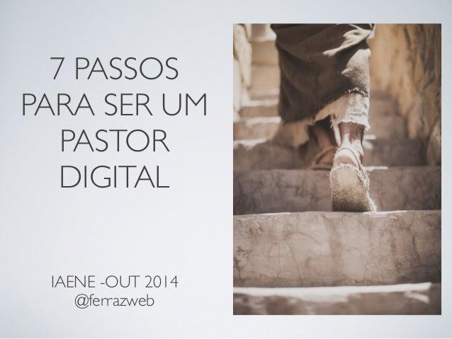 7 PASSOS PARA SER UM PASTOR DIGITAL IAENE -OUT 2014 @ferrazweb