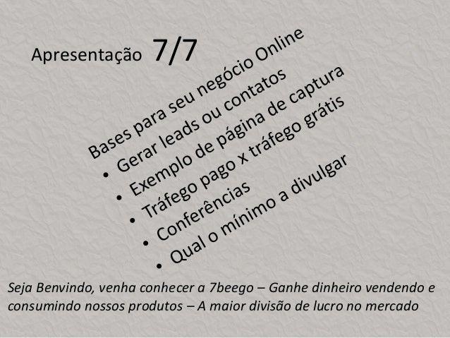 Apresentação 7/7 Seja Benvindo, venha conhecer a 7beego – Ganhe dinheiro vendendo e consumindo nossos produtos – A maior d...