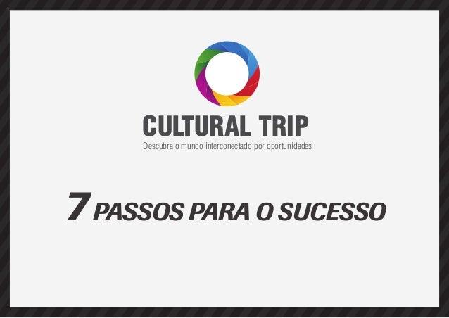 CULTURAL TRIP  Descubra o mundo interconectado por oportunidades  7 PASSOS PARA O SUCESSO