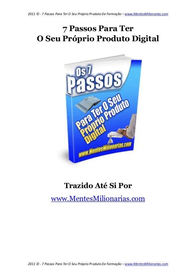 2011 © - 7 Passos Para Ter O Seu Próprio Produto De Formação – www.MentesMilionarias.com           7 Passos Para Ter     O...