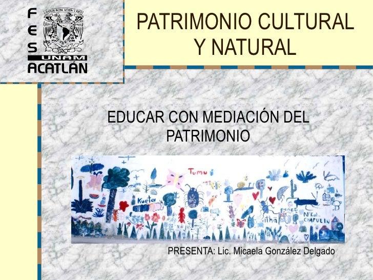PATRIMONIO CULTURAL Y NATURAL EDUCAR CON MEDIACIÓN DEL PATRIMONIO PRESENTA: Lic. Micaela González Delgado