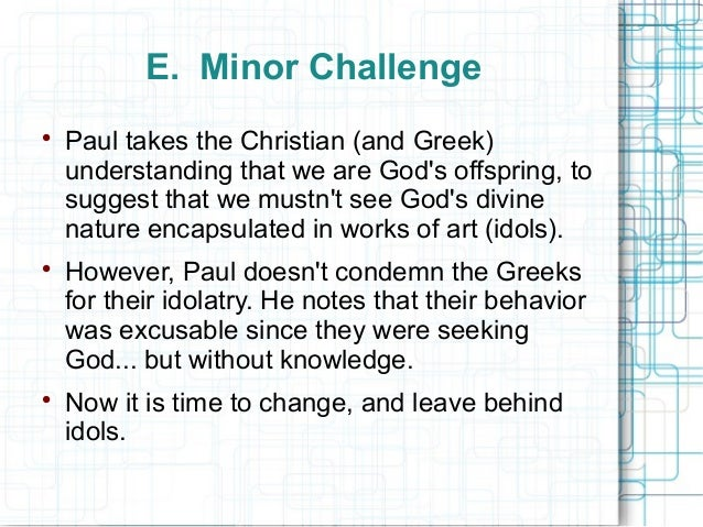 E. Minor Challenge  Paul takes the Christian (and Greek) understanding that we are God's offspring, to suggest that we mu...