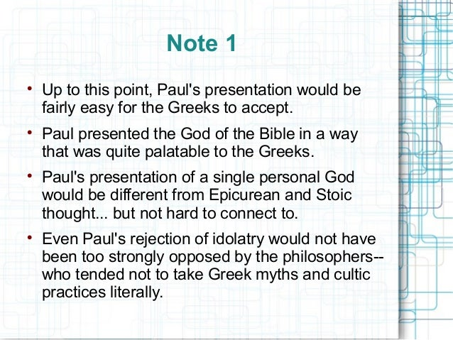 Note 1  Up to this point, Paul's presentation would be fairly easy for the Greeks to accept.  Paul presented the God of ...