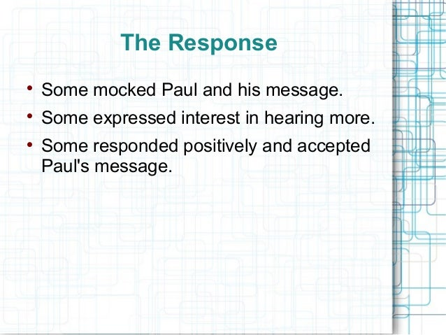 The Response  Some mocked Paul and his message.  Some expressed interest in hearing more.  Some responded positively an...
