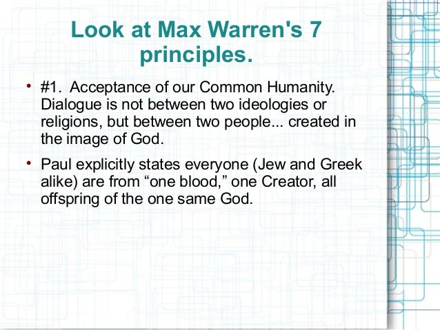 Look at Max Warren's 7 principles.  #1. Acceptance of our Common Humanity. Dialogue is not between two ideologies or reli...