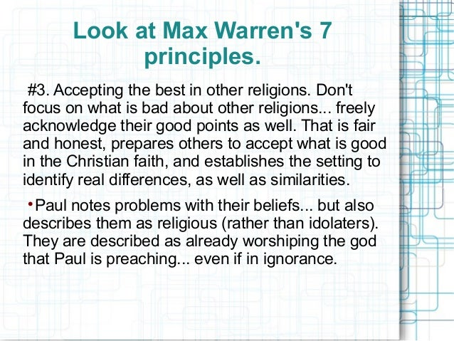 Look at Max Warren's 7 principles. #3. Accepting the best in other religions. Don't focus on what is bad about other relig...