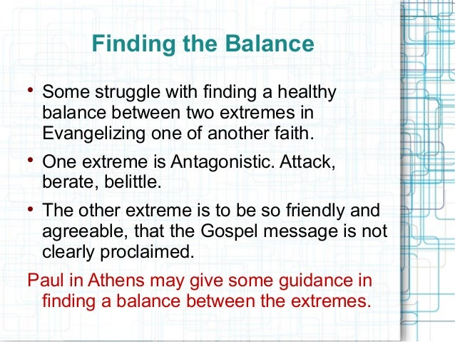 Finding the Balance  Some struggle with finding a healthy balance between two extremes in Evangelizing one of another fai...
