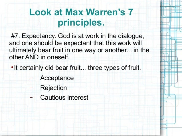 Look at Max Warren's 7 principles. #7. Expectancy. God is at work in the dialogue, and one should be expectant that this w...