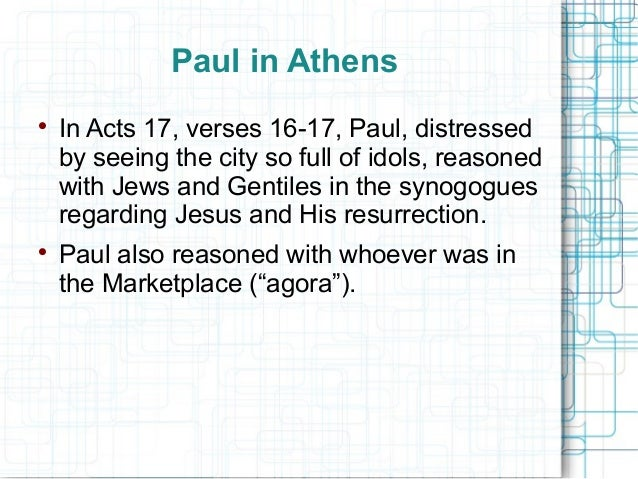 Paul in Athens  In Acts 17, verses 16-17, Paul, distressed by seeing the city so full of idols, reasoned with Jews and Ge...