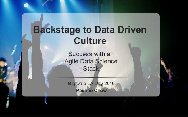 Backstage to Data Driven Culture Success with an Agile Data Science Stack Big Data LA Day 2016 Pauline Chow