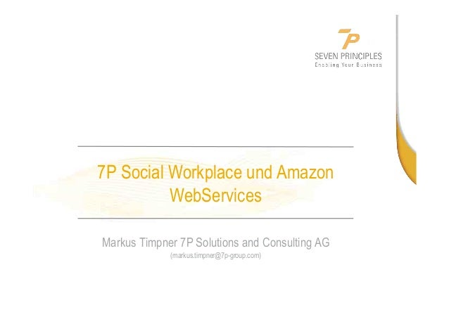 7P Social Workplace und Amazon WebServices Markus Timpner 7P Solutions and Consulting AG (markus.timpner@7p-group.com)