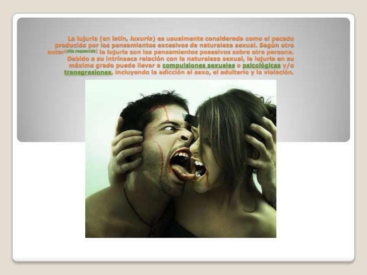La lujuria (en latín, luxuria) es usualmente considerada como el pecado  producido por los pensamientos excesivos de natur...