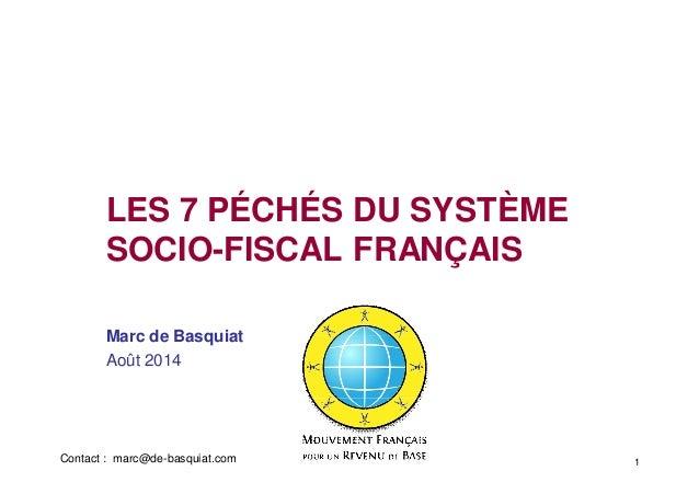 LES 7 PÉCHÉS DU SYSTÈME  SOCIO-FISCAL FRANÇAIS  Marc de Basquiat  Août 2014  Contact : marc@de-basquiat.com  08/2014 - Mar...