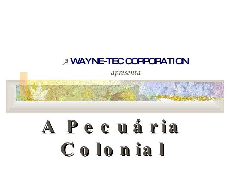 A   WAYNE-TEC CORPORATION apresenta A Pecuária Colonial