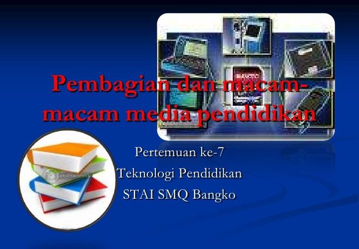 Pembagian dan macam-macam media pendidikan       Pertemuan ke-7     Teknologi Pendidikan      STAI SMQ Bangko