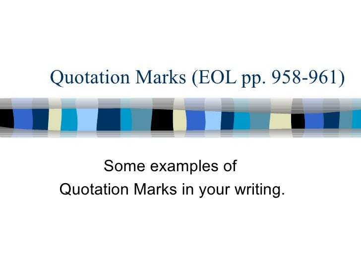 Quotation Marks (EOL pp. 958-961) Some examples of  Quotation Marks in your writing.