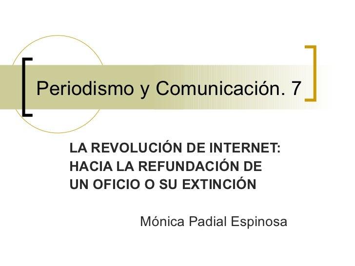 Periodismo y Comunicación. 7 LA REVOLUCIÓN DE INTERNET:  HACIA LA REFUNDACIÓN DE  UN OFICIO O SU EXTINCIÓN Mónica Padial E...