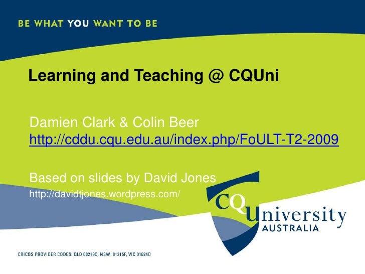 Learning and Teaching @ CQUni  Damien Clark & Colin Beer http://cddu.cqu.edu.au/index.php/FoULT-T2-2009  Based on slides b...