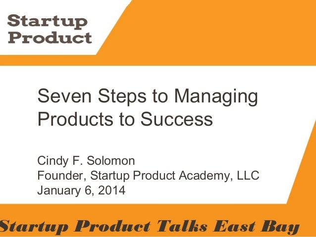 Contact Me Seven Steps to Managing Products to Success Cindy F. Solomon Founder, Startup Product Academy, LLC January 6, 2...