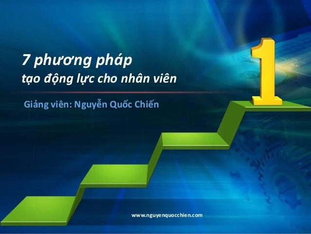 www.nguyenquocchien.com 7 phương pháp tạo động lực cho nhân viên Giảng viên: Nguyễn Quốc Chiến