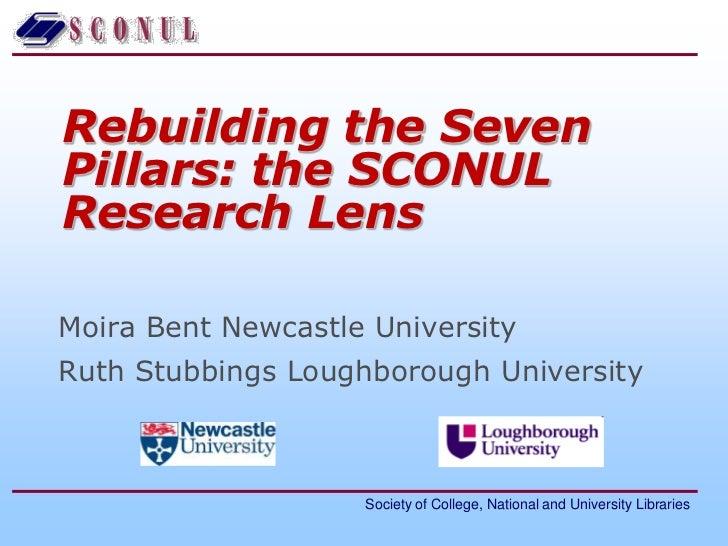 Rebuilding the Seven Pillars: the SCONUL Research Lens<br />Moira Bent Newcastle University<br />Ruth Stubbings Loughborou...