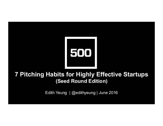 7 Pitching Habits for Highly Effective Startups (Seed Round Edition) Edith Yeung | @edithyeung | June 2016